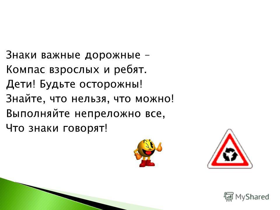 Знаки важные дорожные – Компас взрослых и ребят. Дети! Будьте осторожны! Знайте, что нельзя, что можно! Выполняйте непреложно все, Что знаки говорят!