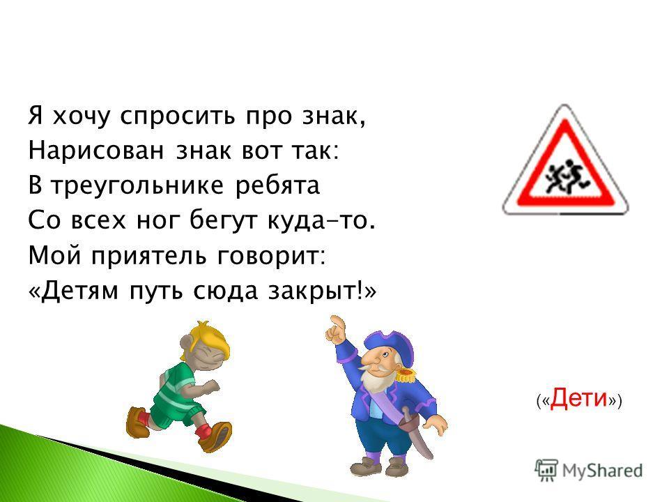 Я хочу спросить про знак, Нарисован знак вот так: В треугольнике ребята Со всех ног бегут куда-то. Мой приятель говорит: «Детям путь сюда закрыт!» (« Дети »)
