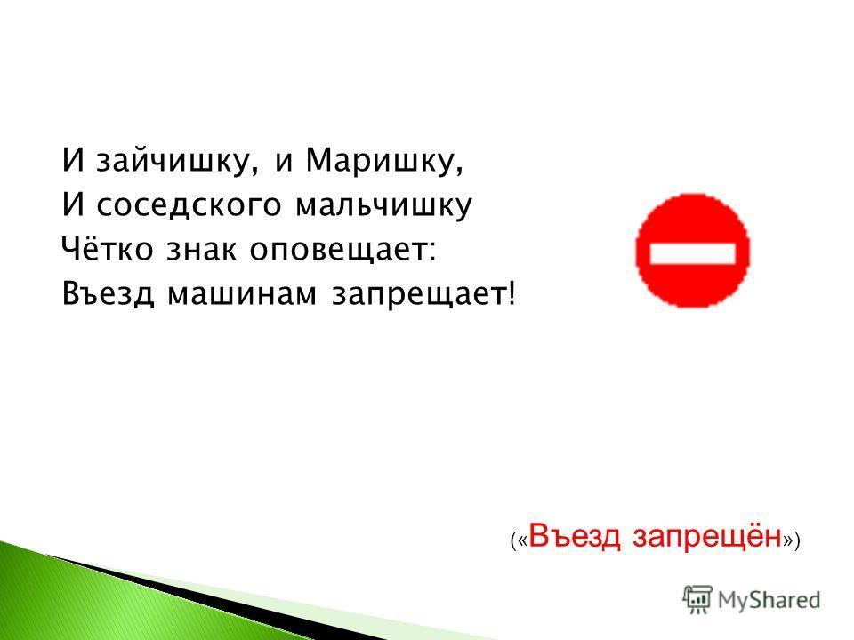 И зайчишку, и Маришку, И соседского мальчишку Чётко знак оповещает: Въезд машинам запрещает! (« Въезд запрещён »)