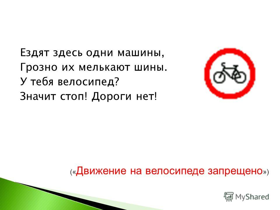 Ездят здесь одни машины, Грозно их мелькают шины. У тебя велосипед? Значит стоп! Дороги нет! (« Движение на велосипеде запрещено »)