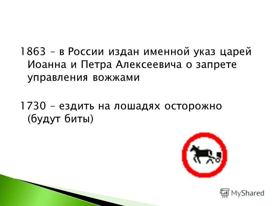 1863 – в России издан именной указ царей Иоанна и Петра Алексеевича о запрете управления вожжами 1730 – ездить на лошадях осторожно (будут биты)