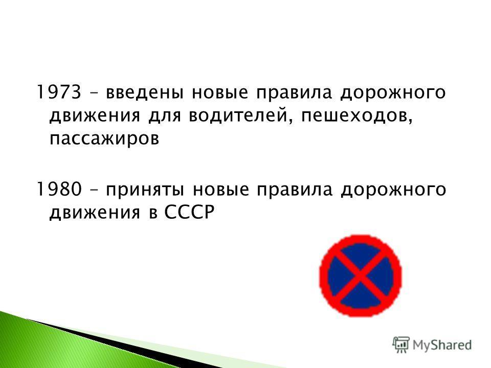 1973 – введены новые правила дорожного движения для водителей, пешеходов, пассажиров 1980 – приняты новые правила дорожного движения в СССР
