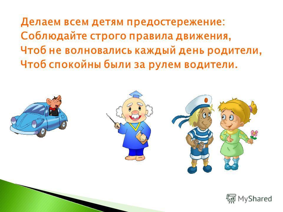 Делаем всем детям предостережение: Соблюдайте строго правила движения, Чтоб не волновались каждый день родители, Чтоб спокойны были за рулем водители.
