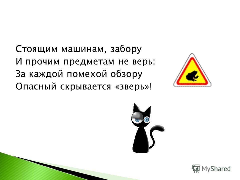 Стоящим машинам, забору И прочим предметам не верь: За каждой помехой обзору Опасный скрывается «зверь»!