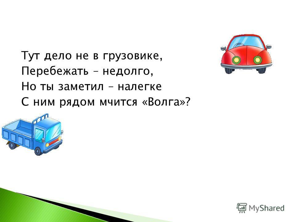 Тут дело не в грузовике, Перебежать – недолго, Но ты заметил – налегке С ним рядом мчится «Волга»?