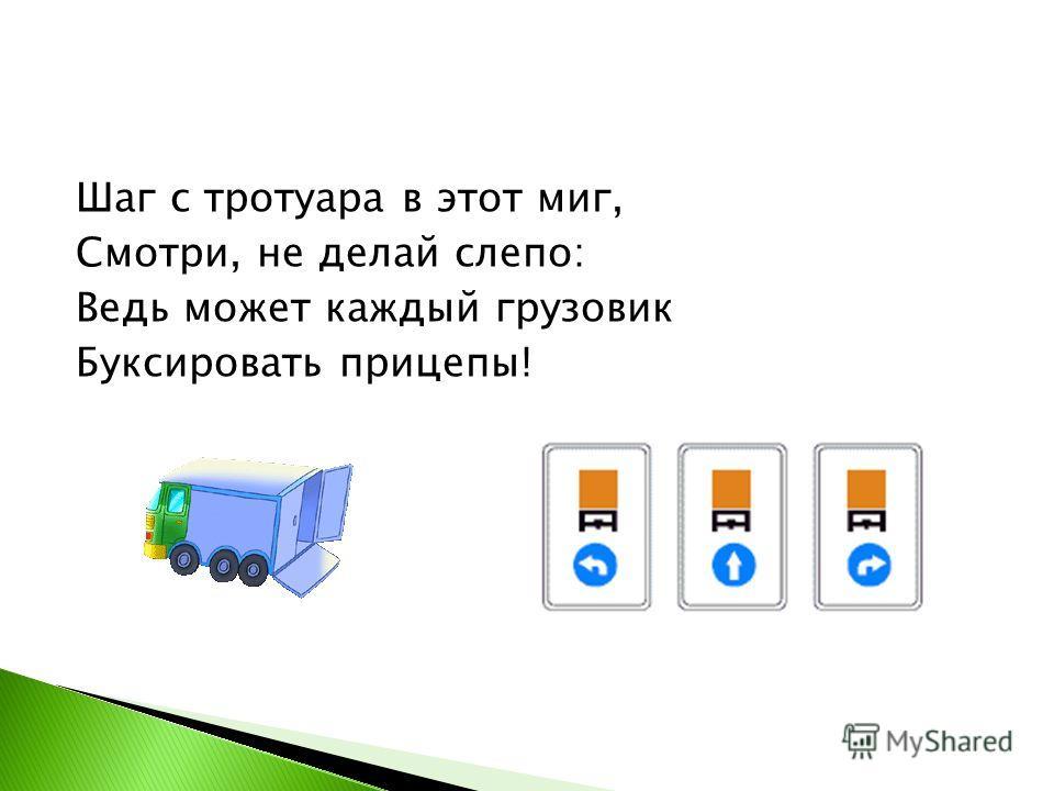 Шаг с тротуара в этот миг, Смотри, не делай слепо: Ведь может каждый грузовик Буксировать прицепы!