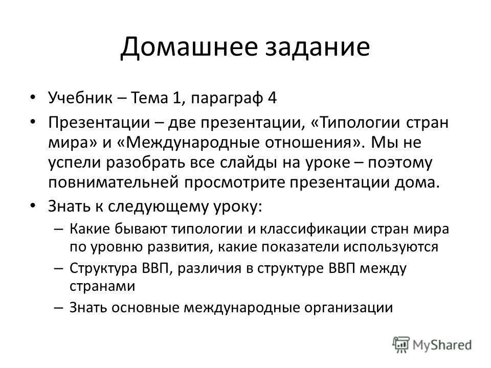 Домашнее задание Учебник – Тема 1, параграф 4 Презентации – две презентации, «Типологии стран мира» и «Международные отношения». Мы не успели разобрать все слайды на уроке – поэтому повнимательней просмотрите презентации дома. Знать к следующему урок