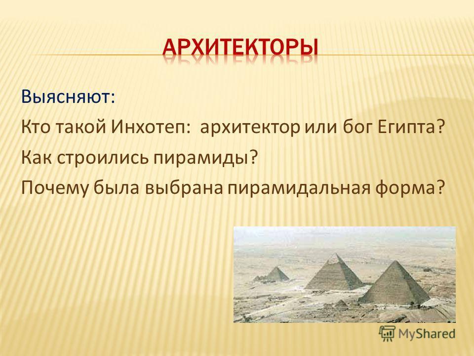 Выясняют: Кто такой Инхотеп: архитектор или бог Египта? Как строились пирамиды? Почему была выбрана пирамидальная форма?