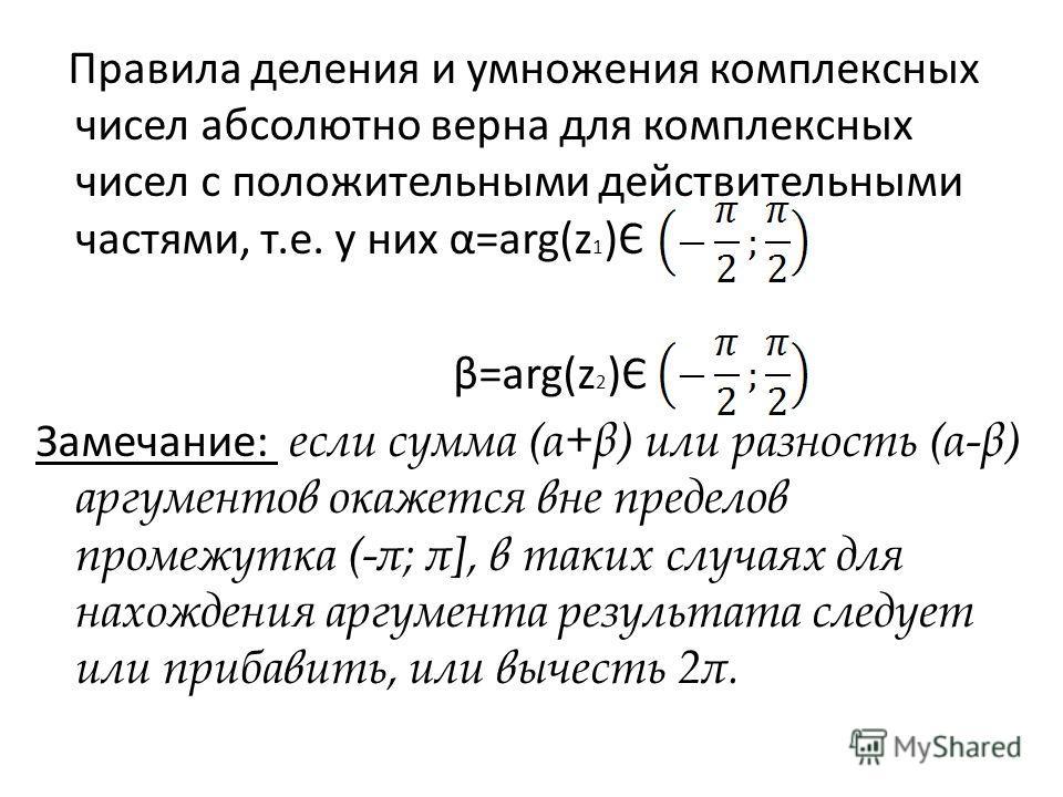 Правила деления и умножения комплексных чисел абсолютно верна для комплексных чисел с положительными действительными частями, т.е. у них α=arg(z 1 )Є β=arg(z 2 )Є Замечание: если сумма (α+β) или разность (α-β) аргументов окажется вне пределов промежу