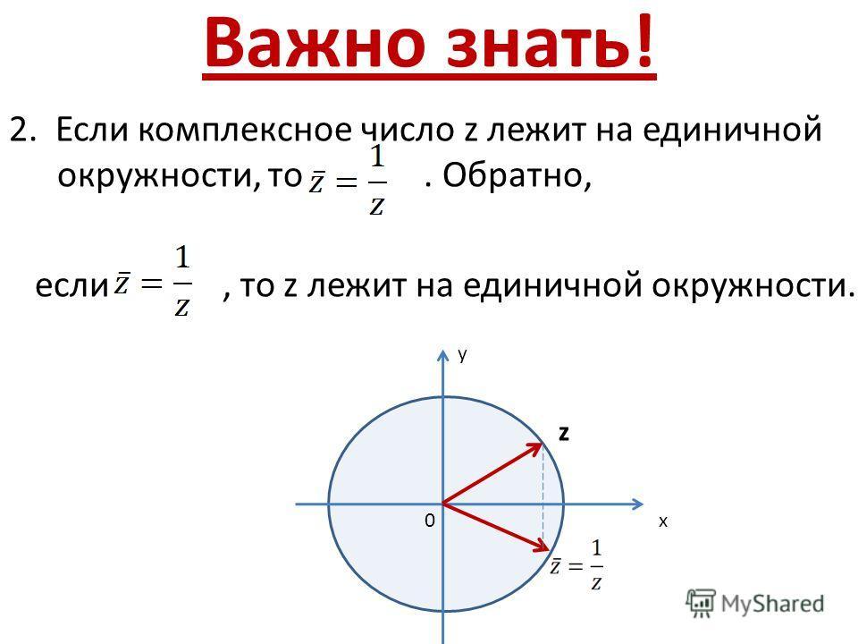 Важно знать! 2. Если комплексное число z лежит на единичной окружности, то. Обратно, если, то z лежит на единичной окружности. х у 0 z