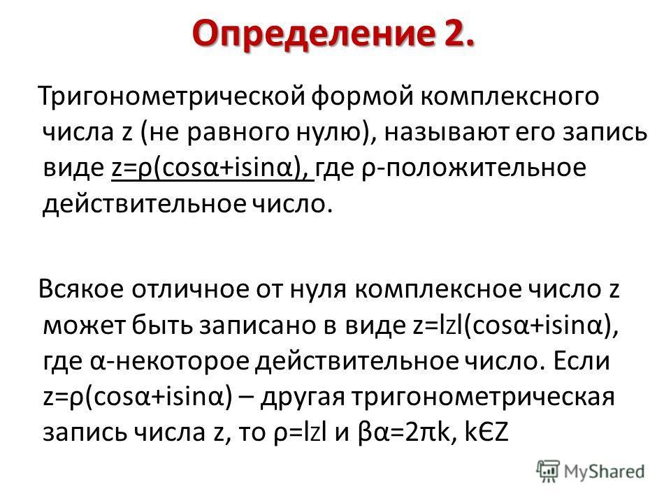 Определение 2. Тригонометрической формой комплексного числа z (не равного нулю), называют его запись виде z=ρ(cosα+isinα), где ρ-положительное действительное число. Всякое отличное от нуля комплексное число z может быть записано в виде z=l Z l(cosα+i