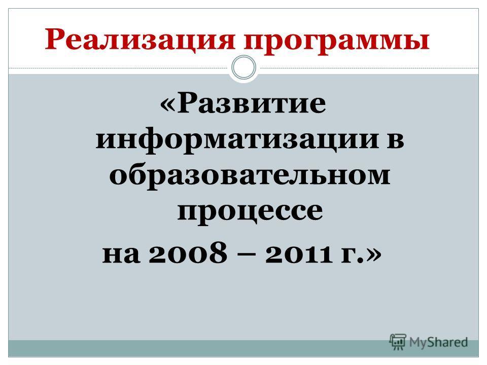 «Развитие информатизации в образовательном процессе на 2008 – 2011 г.» Реализация программы