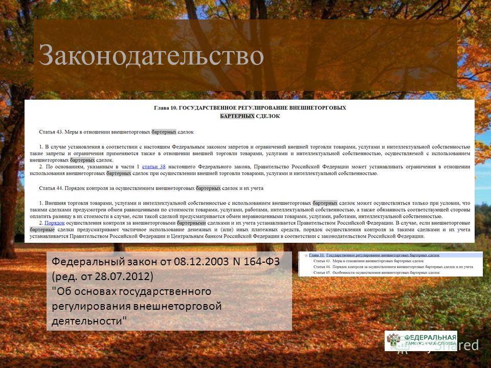 Законодательство Федеральный закон от 08.12.2003 N 164-ФЗ (ред. от 28.07.2012) Об основах государственного регулирования внешнеторговой деятельности