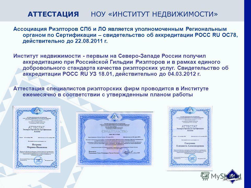 Ассоциация Риэлторов СПб и ЛО является уполномоченным Региональным органом по Сертификации – свидетельство об аккредитации РОСС RU ОС78, действительно до 22.08.2011 г. Институт недвижимости - первым на Северо-Западе России получил аккредитацию при Ро