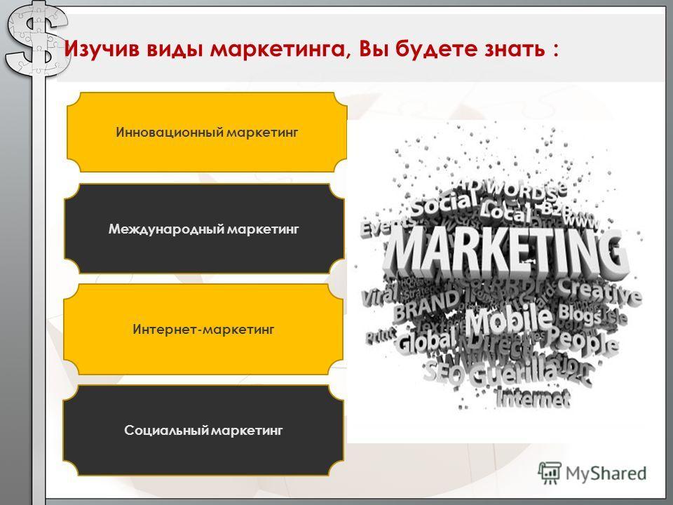 Изучив виды маркетинга, Вы будете знать : Инновационный маркетинг Международный маркетинг Интернет-маркетинг Социальный маркетинг