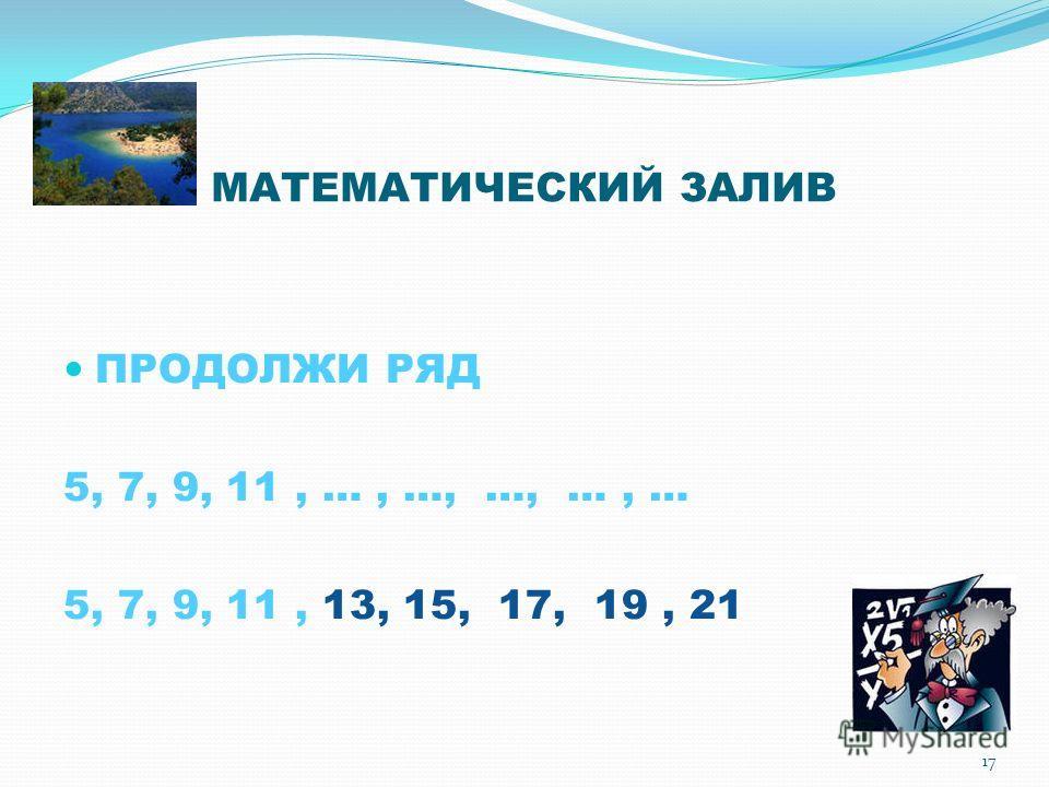 МАТЕМАТИЧЕСКИЙ ЗАЛИВ ПРОДОЛЖИ РЯД 5, 7, 9, 11, …, …, …, …, … 5, 7, 9, 11, 13, 15, 17, 19, 21 17