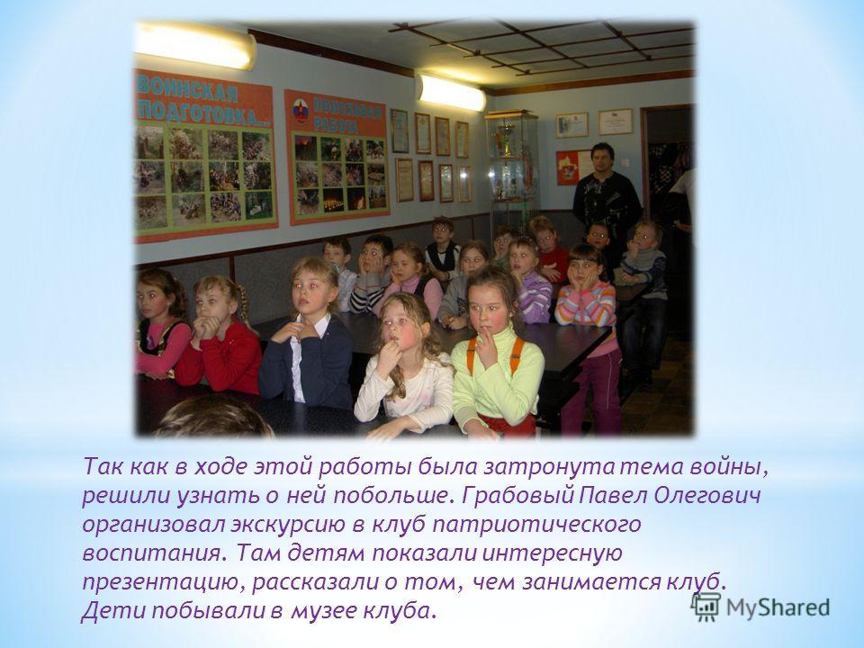 Так как в ходе этой работы была затронута тема войны, решили узнать о ней побольше. Грабовый Павел Олегович организовал экскурсию в клуб патриотического воспитания. Там детям показали интересную презентацию, рассказали о том, чем занимается клуб. Дет