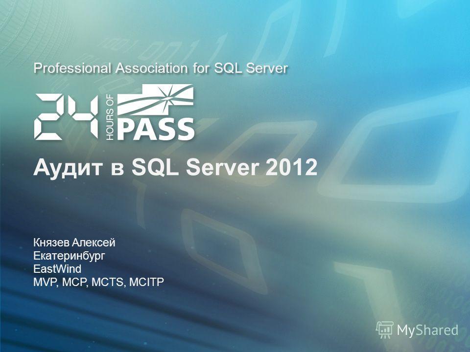 Professional Association for SQL Server Аудит в SQL Server 2012 Князев Алексей Екатеринбург EastWind MVP, MCP, MCTS, MCITP