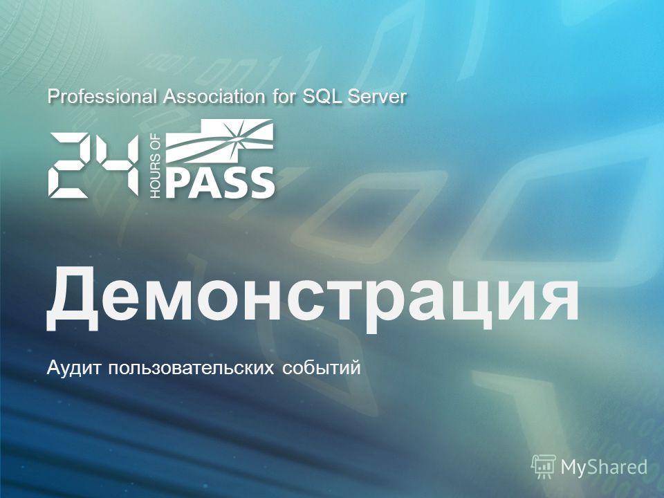 Professional Association for SQL Server Демонстрация Аудит пользовательских событий