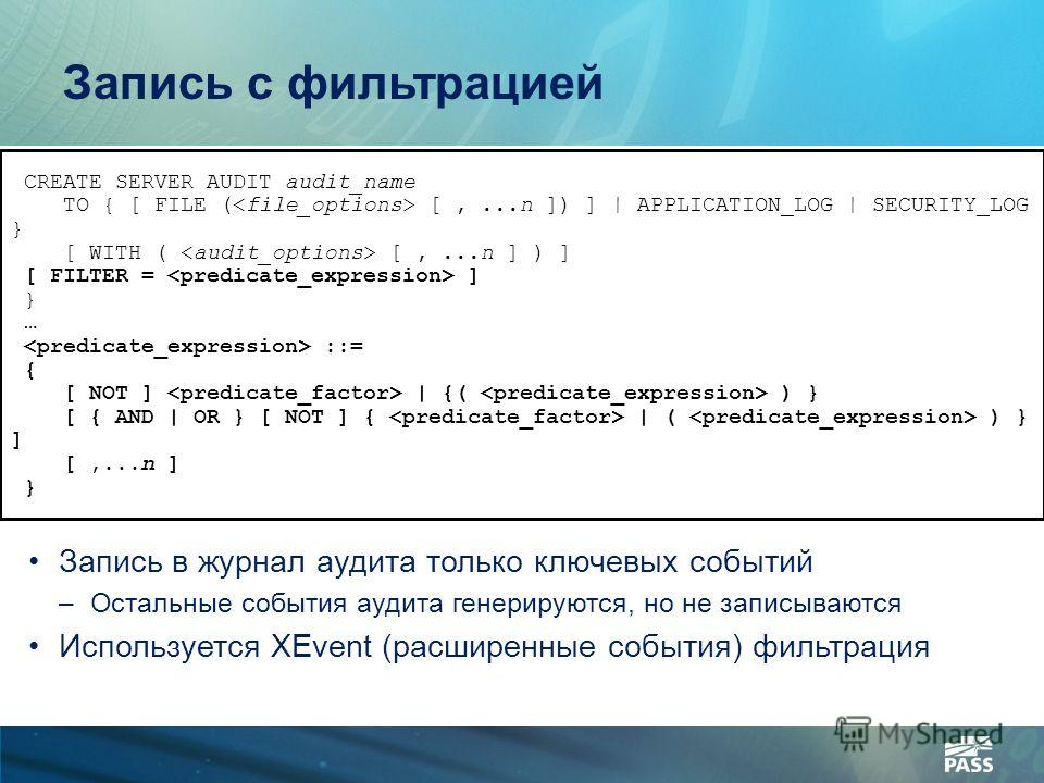 Запись с фильтрацией CREATE SERVER AUDIT audit_name TO { [ FILE ( [,...n ]) ] | APPLICATION_LOG | SECURITY_LOG } [ WITH ( [,...n ] ) ] [ FILTER = ] } … ::= { [ NOT ] | {( ) } [ { AND | OR } [ NOT ] { | ( ) } ] [,...n ] } Запись в журнал аудита только