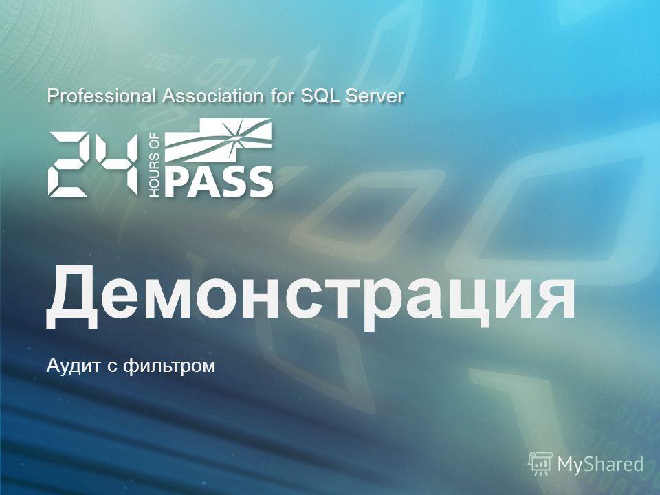 Professional Association for SQL Server Демонстрация Аудит с фильтром