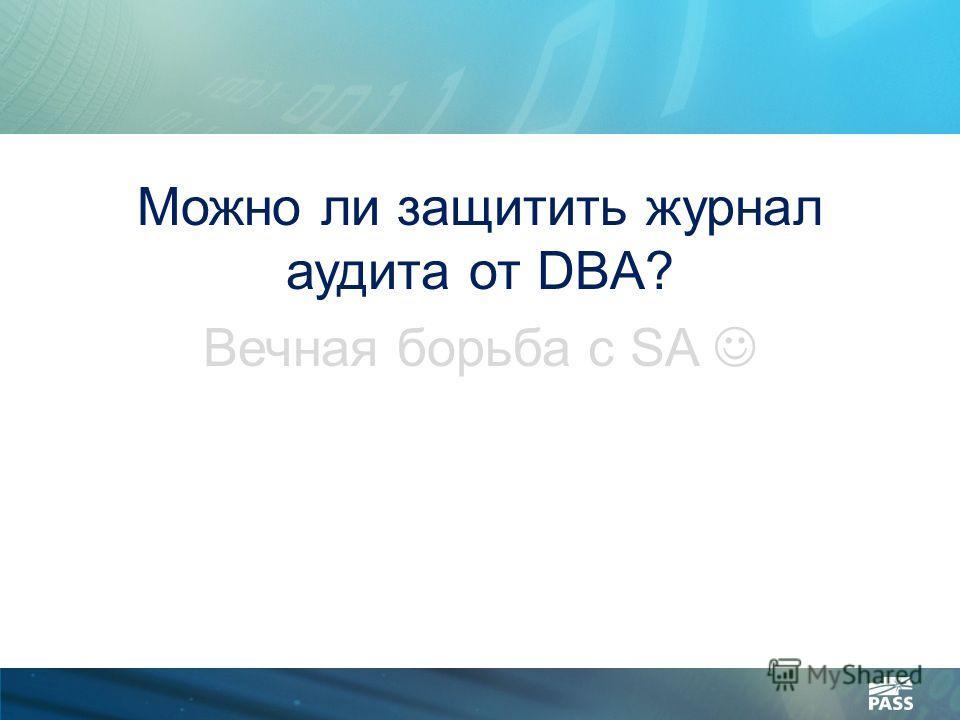 Можно ли защитить журнал аудита от DBA? Вечная борьба с SA