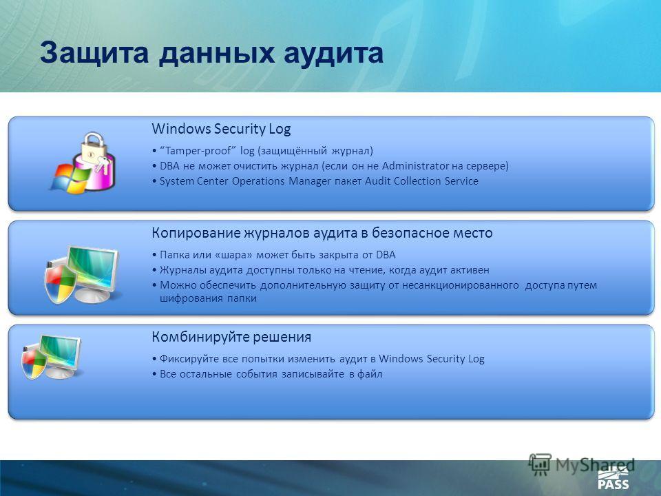 Защита данных аудита Windows Security Log Tamper-proof log (защищённый журнал) DBA не может очистить журнал (если он не Administrator на сервере) System Center Operations Manager пакет Audit Collection Service Копирование журналов аудита в безопасное