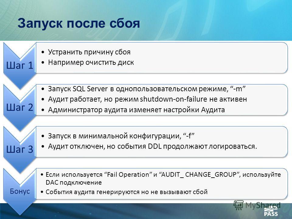 Запуск после сбоя Шаг 1 Устранить причину сбоя Например очистить диск Шаг 2 Запуск SQL Server в однопользовательском режиме, -m Аудит работает, но режим shutdown-on-failure не активен Администратор аудита изменяет настройки Аудита Шаг 3 Запуск в мини