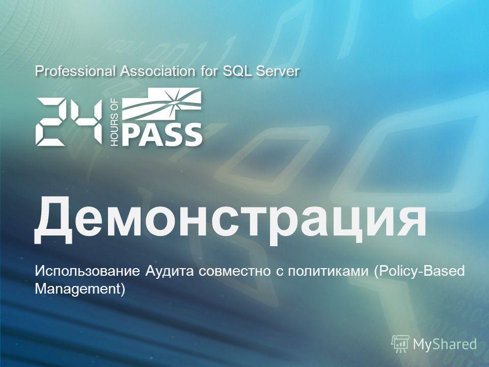 Professional Association for SQL Server Демонстрация Использование Аудита совместно с политиками (Policy-Based Management)