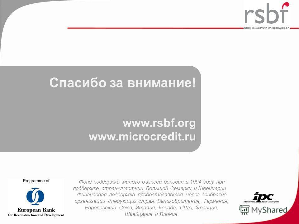 Спасибо за внимание! www.rsbf.org www.microcredit.ru Фонд поддержки малого бизнеса основан в 1994 году при поддержке стран-участниц Большой Семёрки и Швейцарии. Финансовая поддержка предоставляется через донорские организации следующих стран: Великоб