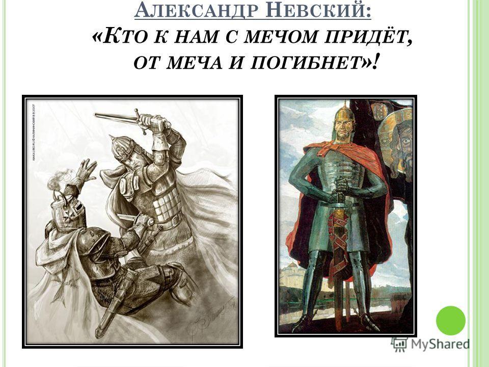 К ОМУ ПРИНАДЛЕЖИТ ФРАЗА : «К ТО К НАМ С МЕЧОМ ПРИДЁТ, ОТ МЕЧА И ПОГИБНЕТ »?