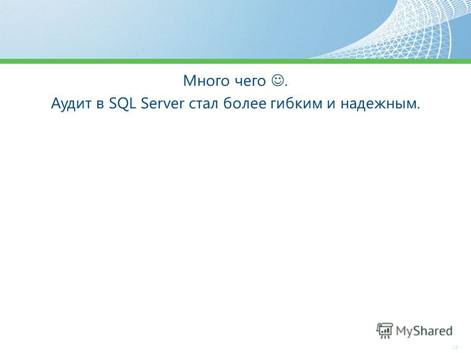 Много чего. Аудит в SQL Server стал более гибким и надежным. 16