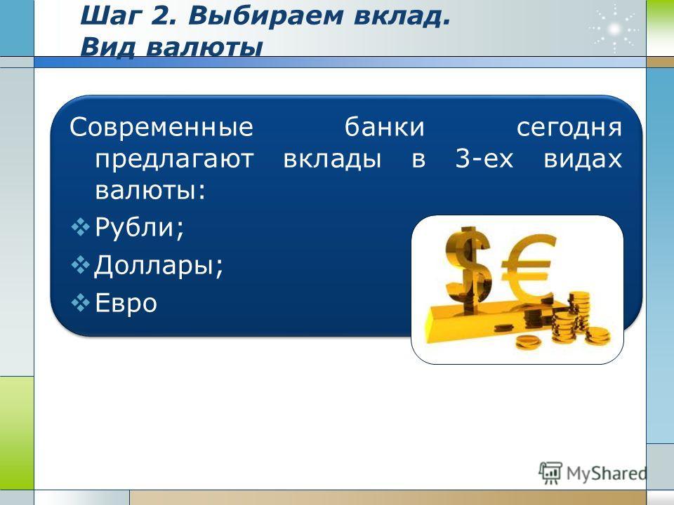 Шаг 2. Выбираем вклад. Вид валюты Современные банки сегодня предлагают вклады в 3-ех видах валюты: Рубли; Доллары; Евро Современные банки сегодня предлагают вклады в 3-ех видах валюты: Рубли; Доллары; Евро
