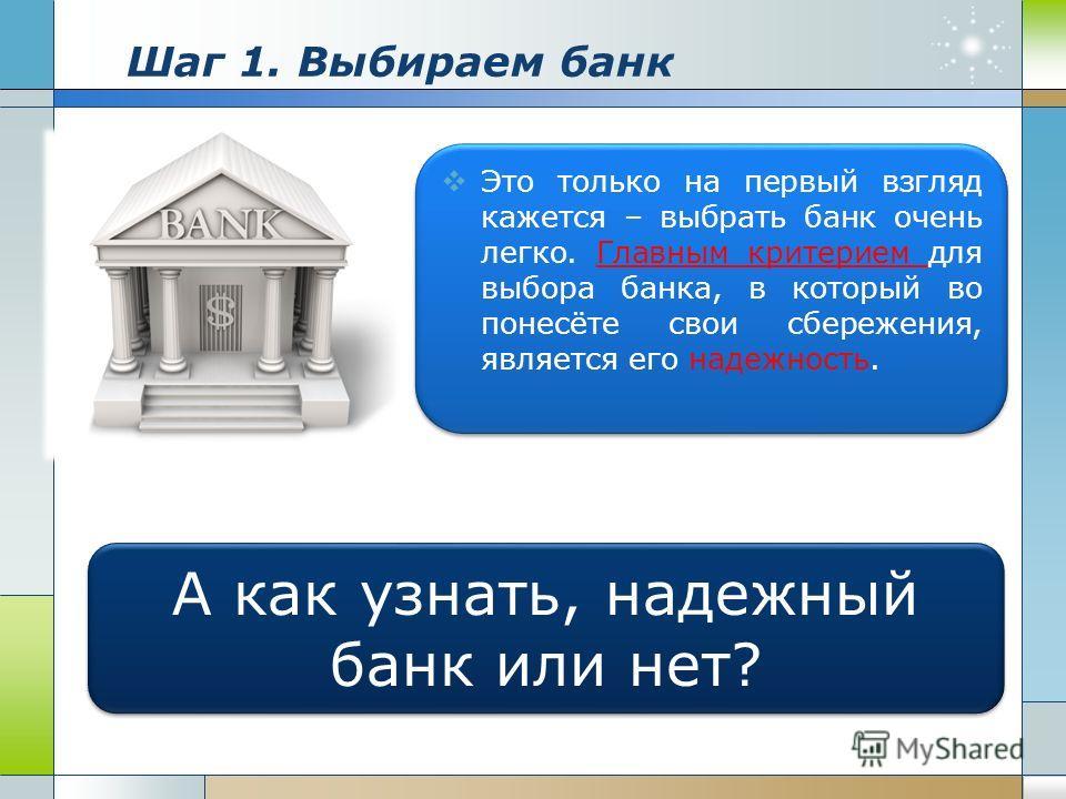 Шаг 1. Выбираем банк Это только на первый взгляд кажется – выбрать банк очень легко. Главным критерием для выбора банка, в который во понесёте свои сбережения, является его надежность. А как узнать, надежный банк или нет?