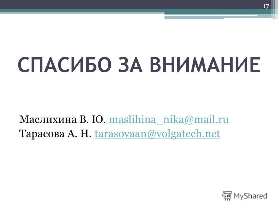 СПАСИБО ЗА ВНИМАНИЕ Маслихина В. Ю. maslihina_nika@mail.rumaslihina_nika@mail.ru Тарасова А. Н. tarasovaan@volgatech.nettarasovaan@volgatech.net 17