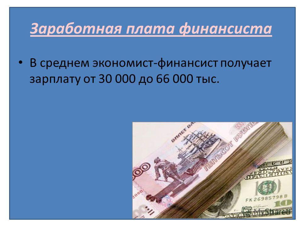 Заработная плата финансиста В среднем экономист-финансист получает зарплату от 30 000 до 66 000 тыс.