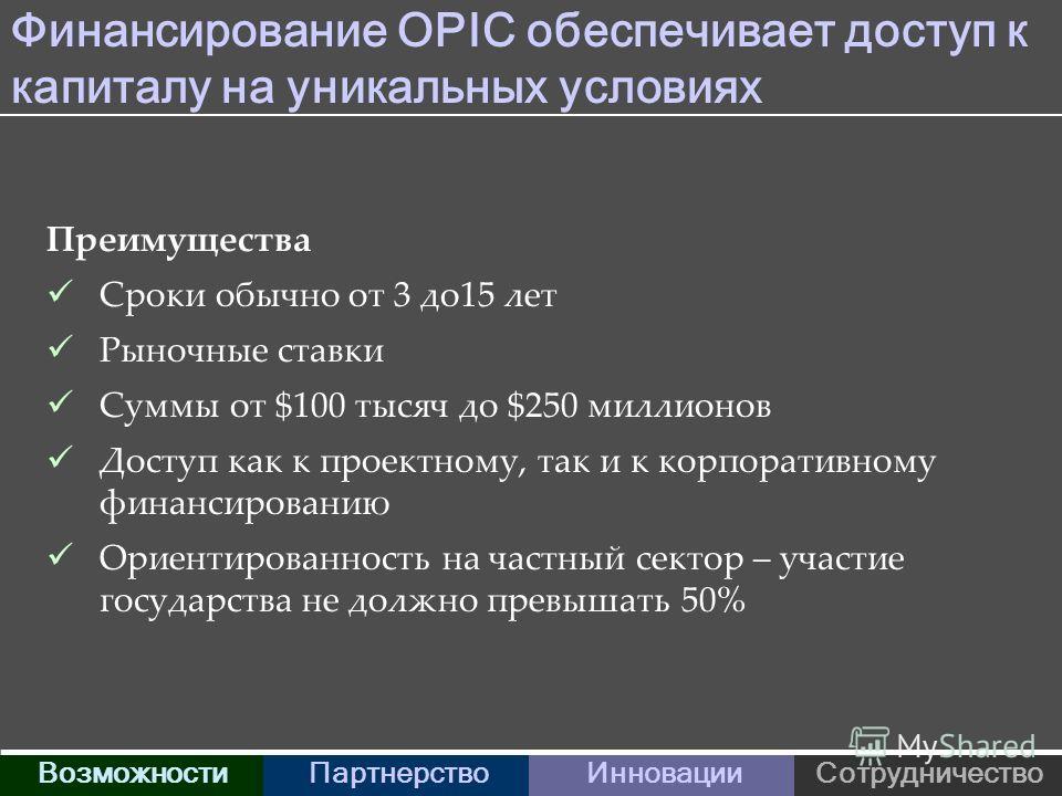 Финансирование OPIC обеспечивает доступ к капиталу на уникальных условиях Преимущества Сроки обычно от 3 до15 лет Рыночные ставки Суммы от $100 тысяч до $250 миллионов Доступ как к проектному, так и к корпоративному финансированию Ориентированность н