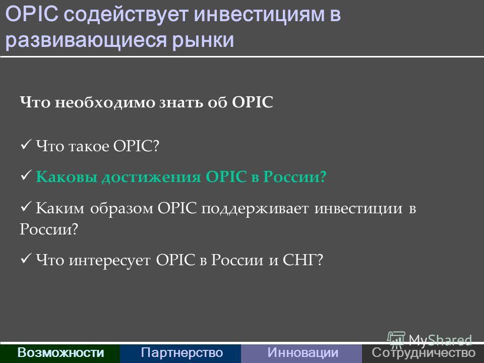 OPIC содействует инвестициям в развивающиеся рынки ВозможностиПартнерствоИнновацииСотрудничество Что необходимо знать об OPIC Что такое OPIC? Каковы достижения OPIC в России? Каким образом OPIC поддерживает инвестиции в России? Что интересует OPIC в