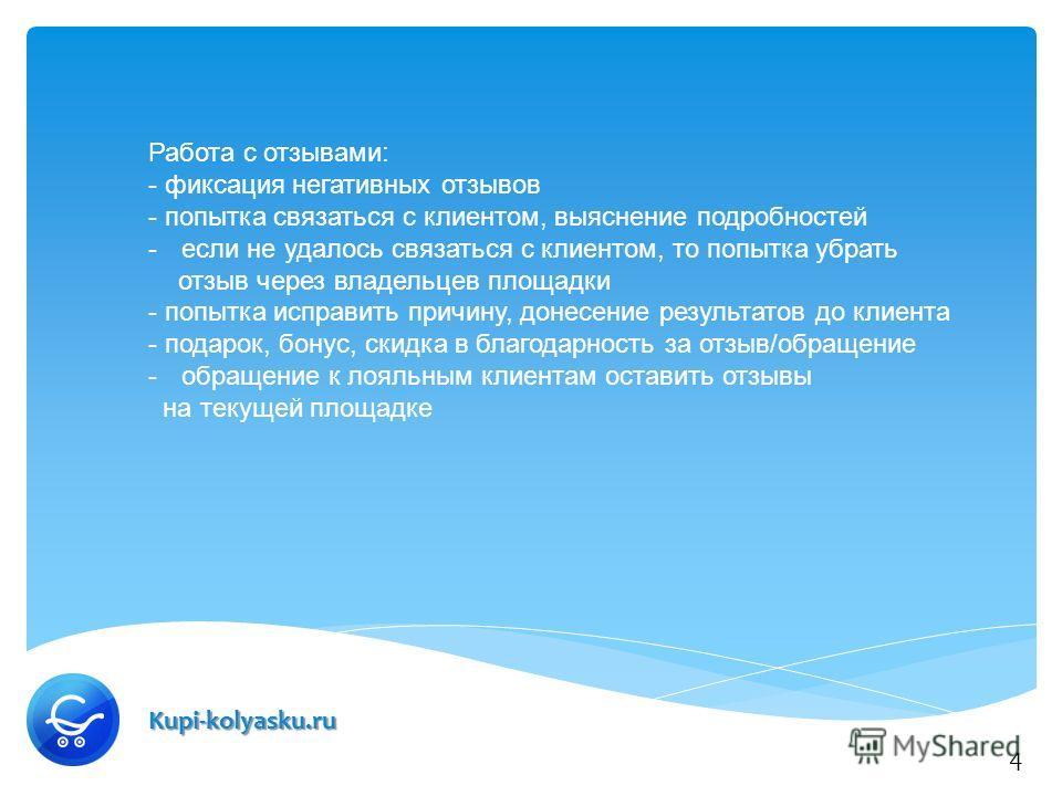 Kupi-kolyasku.ru Работа с отзывами: - фиксация негативных отзывов - попытка связаться с клиентом, выяснение подробностей -если не удалось связаться с клиентом, то попытка убрать отзыв через владельцев площадки - попытка исправить причину, донесение р