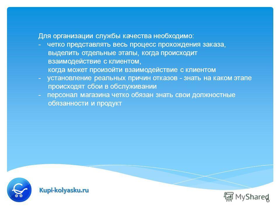 Kupi-kolyasku.ru Для организации службы качества необходимо: -четко представлять весь процесс прохождения заказа, выделить отдельные этапы, когда происходит взаимодействие с клиентом, когда может произойти взаимодействие с клиентом -установление реал