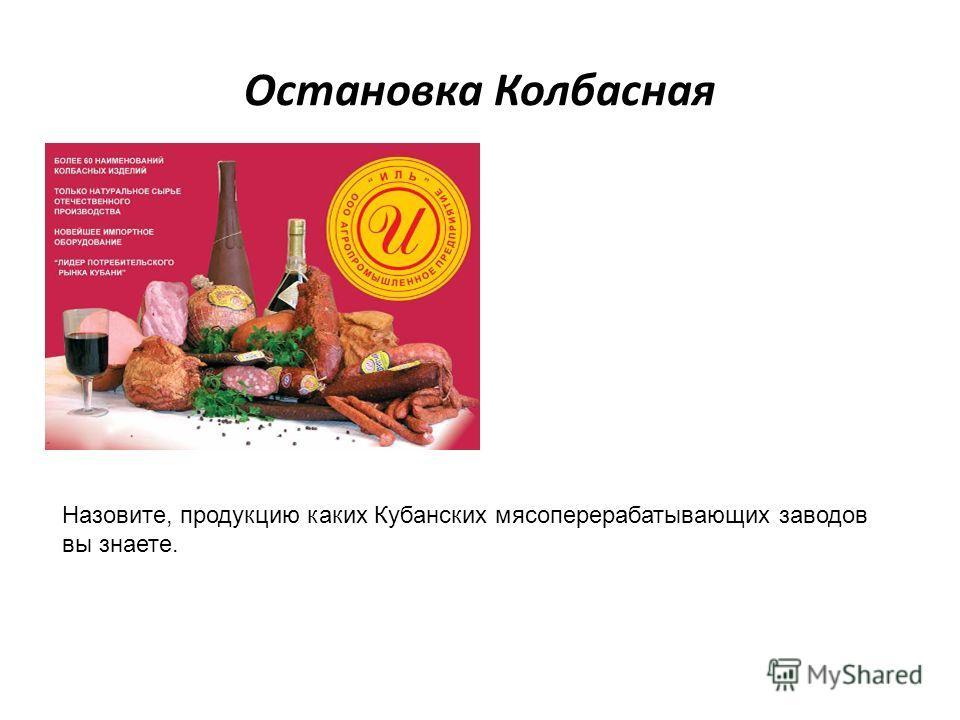 Остановка Колбасная Назовите, продукцию каких Кубанских мясоперерабатывающих заводов вы знаете.