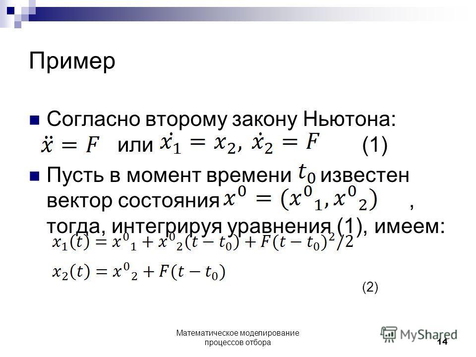 Пример Согласно второму закону Ньютона: или (1) Пусть в момент времени известен вектор состояния, тогда, интегрируя уравнения (1), имеем: (2) Математическое моделирование процессов отбора14