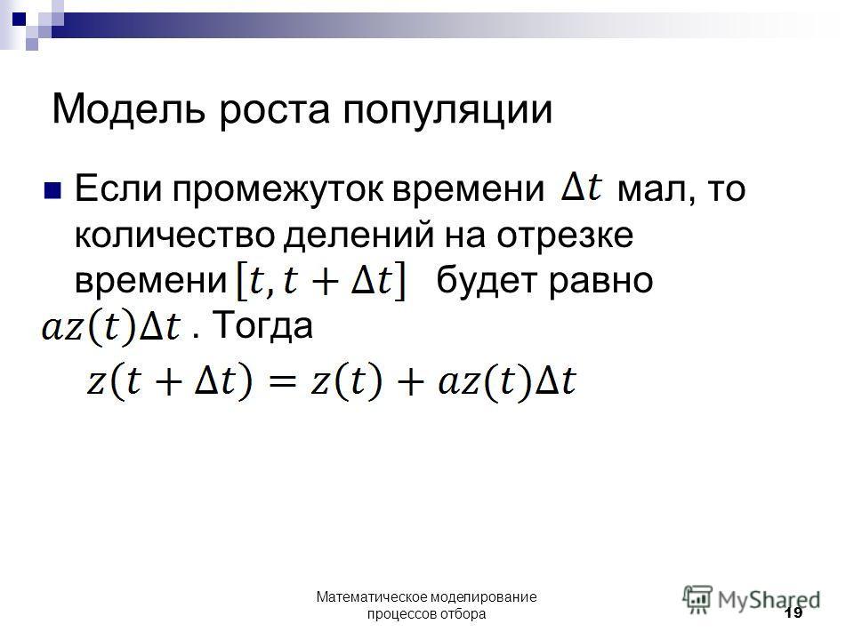 Модель роста популяции Если промежуток времени мал, то количество делений на отрезке времени будет равно. Тогда Математическое моделирование процессов отбора19