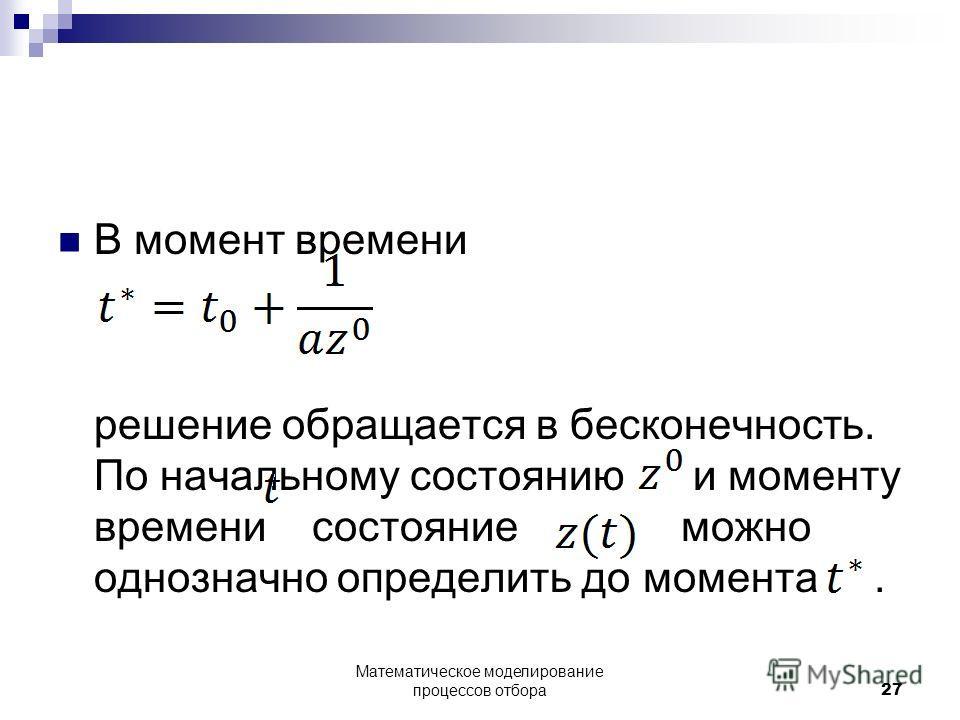 В момент времени решение обращается в бесконечность. По начальному состоянию и моменту времени состояние можно однозначно определить до момента. Математическое моделирование процессов отбора27