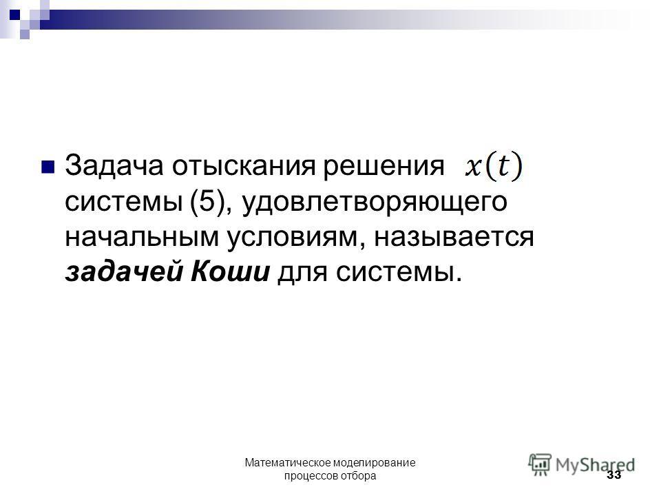 Задача отыскания решения системы (5), удовлетворяющего начальным условиям, называется задачей Коши для системы. Математическое моделирование процессов отбора33