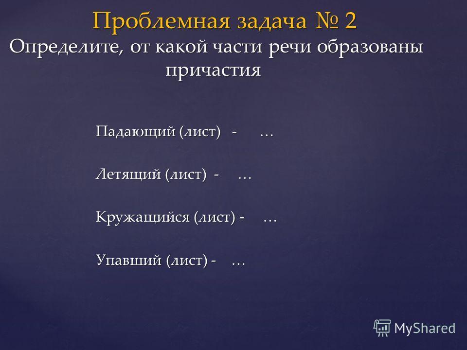 Падающий (лист) - … Летящий (лист) - … Кружащийся (лист) - … Упавший (лист) - … Проблемная задача 2 Определите, от какой части речи образованы причастия Проблемная задача 2 Определите, от какой части речи образованы причастия