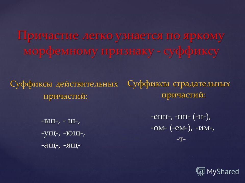 Причастие легко узнается по яркому морфемному признаку - суффиксу Причастие легко узнается по яркому морфемному признаку - суффиксу Суффиксы действительных Суффиксы действительных причастий: причастий: -вш-, - ш-, -вш-, - ш-, -ущ-, -ющ-, -ущ-, -ющ-,