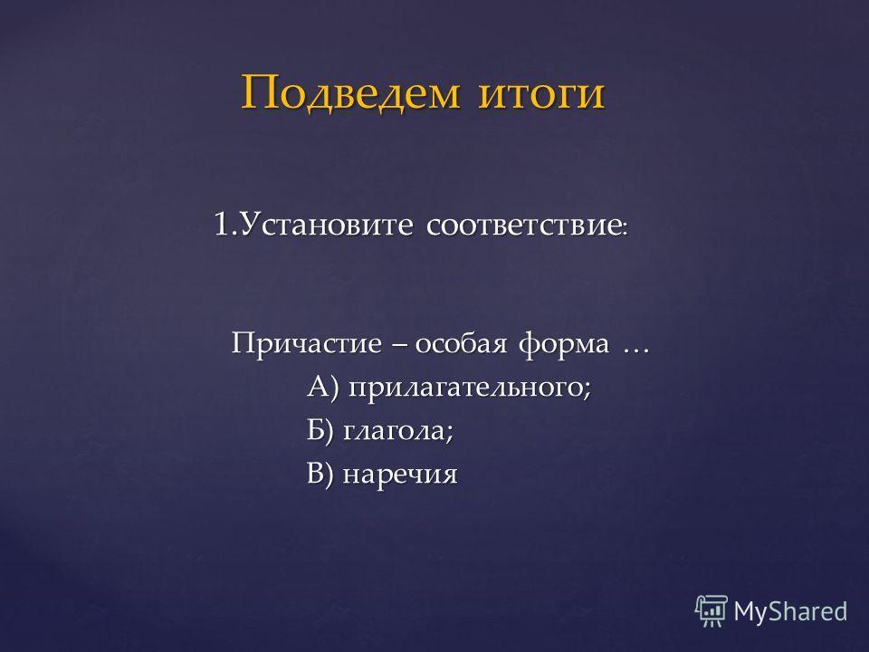 1.Установите соответствие : 1.Установите соответствие : Причастие – особая форма … Причастие – особая форма … А) прилагательного; А) прилагательного; Б) глагола; Б) глагола; В) наречия В) наречия Подведем итоги Подведем итоги