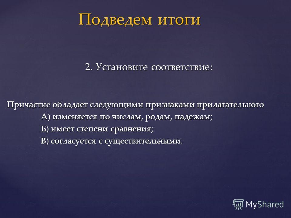 2. Установите соответствие: 2. Установите соответствие: Причастие обладает следующими признаками прилагательного А) изменяется по числам, родам, падежам; А) изменяется по числам, родам, падежам; Б) имеет степени сравнения; Б) имеет степени сравнения;