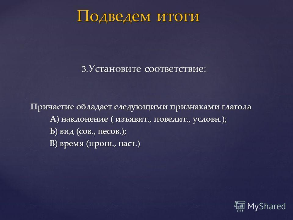 3. Установите соответствие: 3. Установите соответствие: Причастие обладает следующими признаками глагола Причастие обладает следующими признаками глагола А) наклонение ( изъявит., повелит., условн.); А) наклонение ( изъявит., повелит., условн.); Б) в